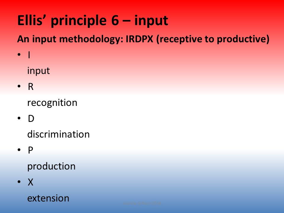 Ellis' principle 6 – input An input methodology: IRDPX (receptive to productive) I input R recognition D discrimination P production X extension Jeanne Gilbert 2016