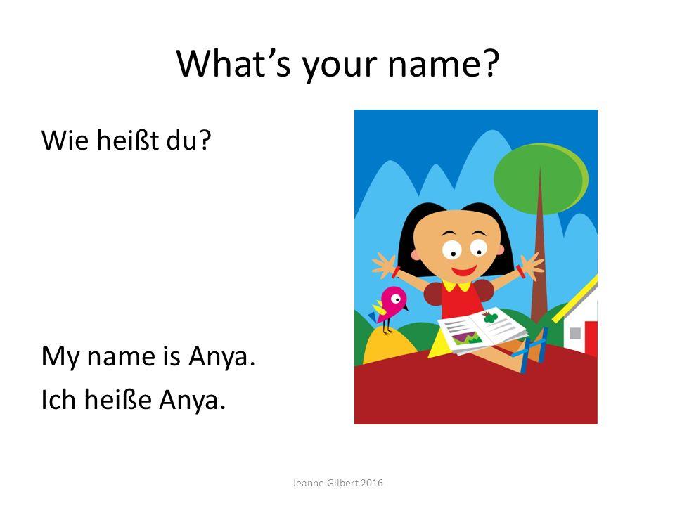 What's your name? Wie heißt du? My name is Anya. Ich heiße Anya. Jeanne Gilbert 2016