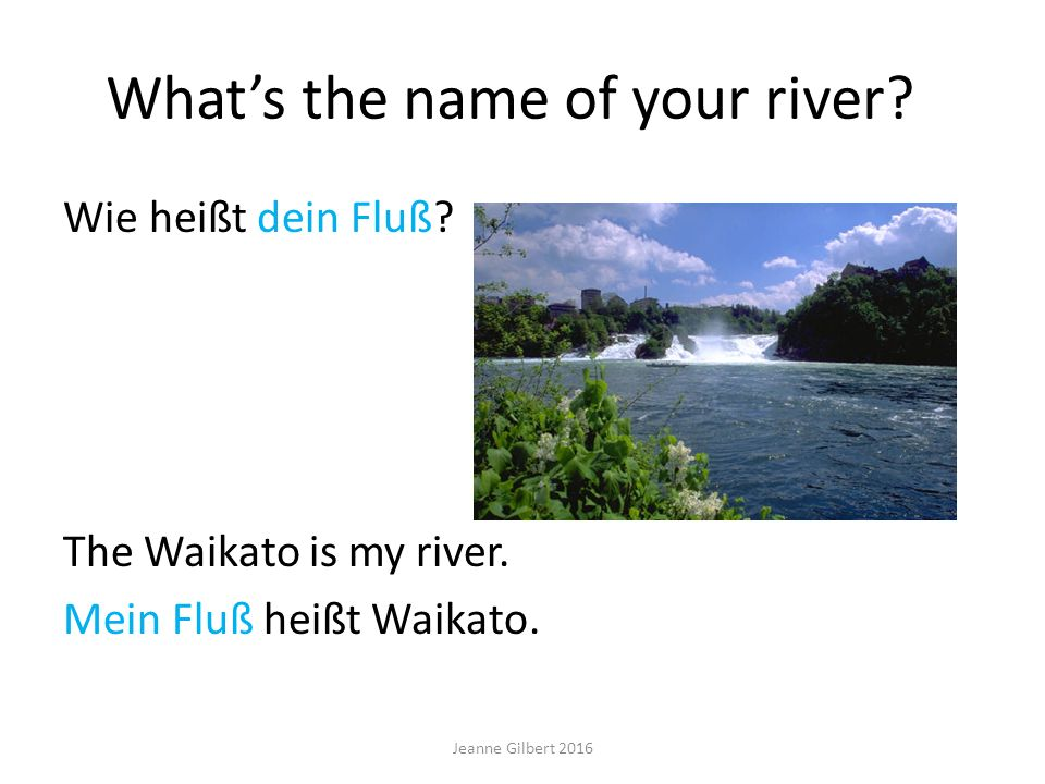 What's the name of your river? Wie heißt dein Fluß? The Waikato is my river. Mein Fluß heißt Waikato. Jeanne Gilbert 2016