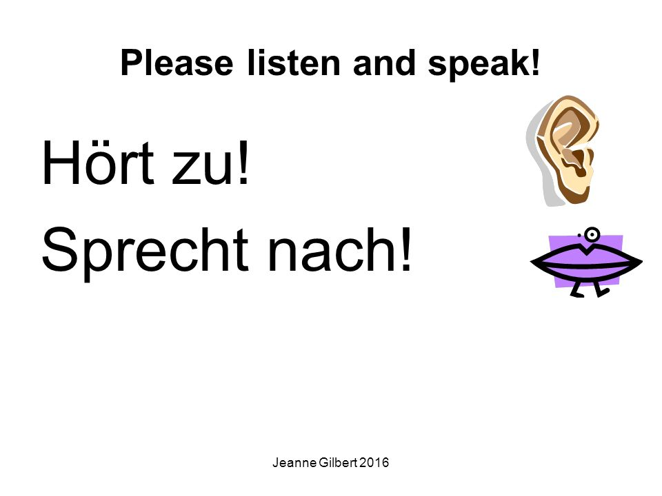 Please listen and speak! Hört zu! Sprecht nach! Jeanne Gilbert 2016