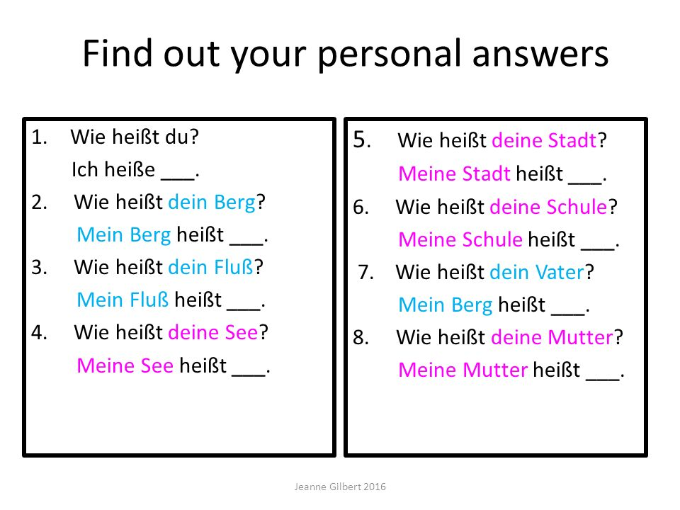 Find out your personal answers 1. Wie heißt du? Ich heiße ___. 2. Wie heißt dein Berg? Mein Berg heißt ___. 3. Wie heißt dein Fluß? Mein Fluß heißt __