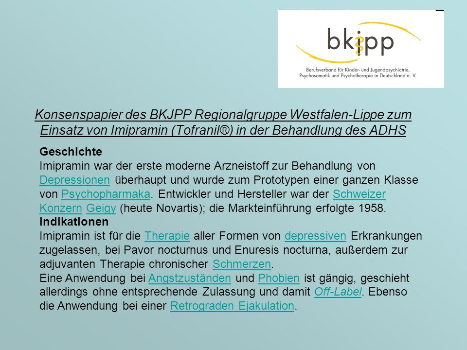 Konsenspapier des BKJPP Regionalgruppe Westfalen-Lippe zum Einsatz von Imipramin (Tofranil®) in der Behandlung des ADHS Geschichte Imipramin war der erste moderne Arzneistoff zur Behandlung von Depressionen überhaupt und wurde zum Prototypen einer ganzen Klasse von Psychopharmaka.