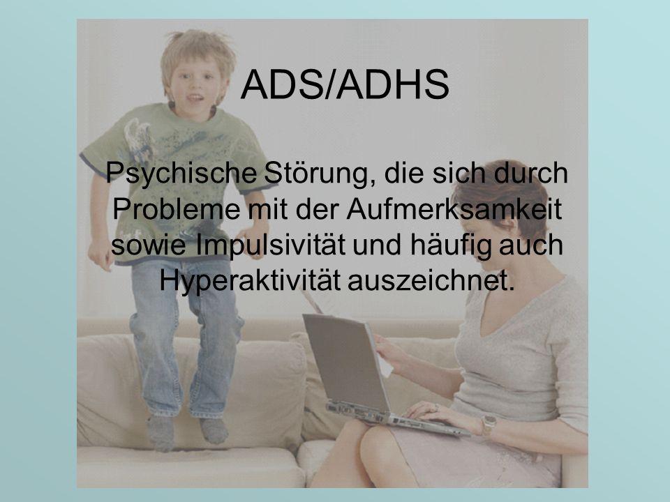 ADS/ADHS Psychische Störung, die sich durch Probleme mit der Aufmerksamkeit sowie Impulsivität und häufig auch Hyperaktivität auszeichnet.