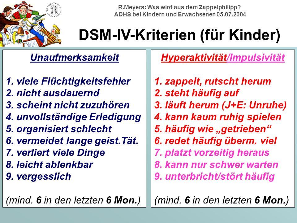 R.Meyers: Was wird aus dem Zappelphilipp? ADHS bei Kindern und Erwachsenen 05.07.2004 DSM-IV-Kriterien (für Kinder) Unaufmerksamkeit 1. viele Flüchtig