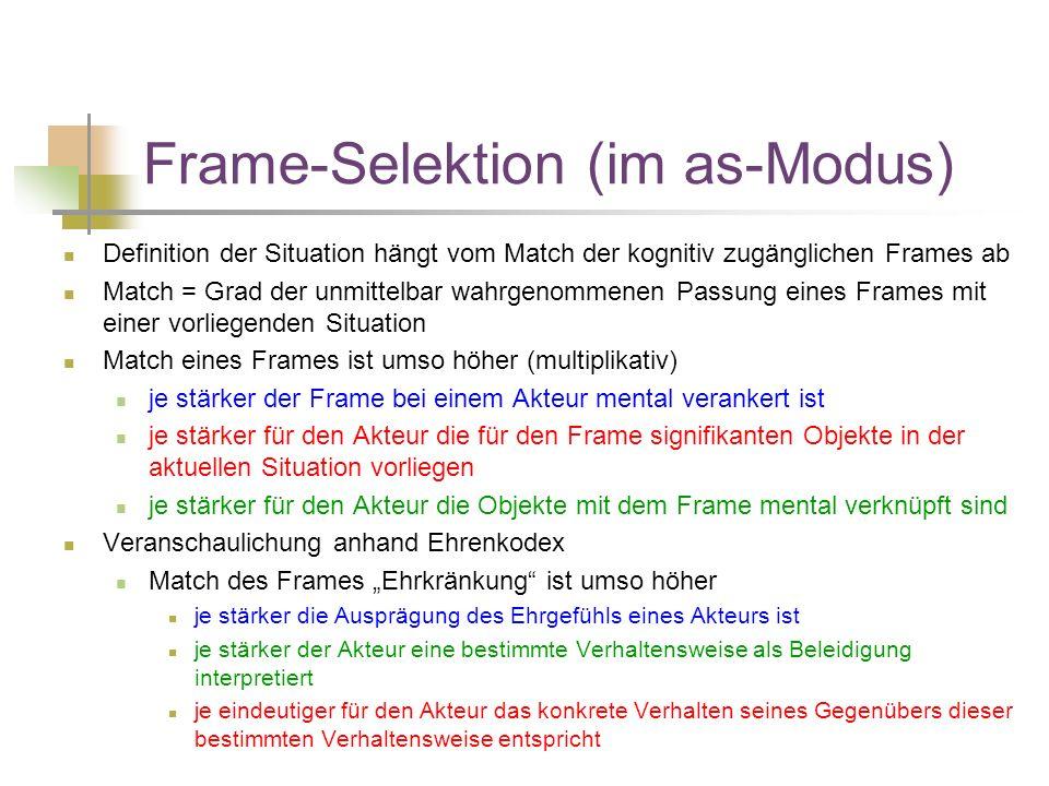 """Frame-Selektion (im as-Modus) Definition der Situation hängt vom Match der kognitiv zugänglichen Frames ab Match = Grad der unmittelbar wahrgenommenen Passung eines Frames mit einer vorliegenden Situation Match eines Frames ist umso höher (multiplikativ) je stärker der Frame bei einem Akteur mental verankert ist je stärker für den Akteur die für den Frame signifikanten Objekte in der aktuellen Situation vorliegen je stärker für den Akteur die Objekte mit dem Frame mental verknüpft sind Veranschaulichung anhand Ehrenkodex Match des Frames """"Ehrkränkung ist umso höher je stärker die Ausprägung des Ehrgefühls eines Akteurs ist je stärker der Akteur eine bestimmte Verhaltensweise als Beleidigung interpretiert je eindeutiger für den Akteur das konkrete Verhalten seines Gegenübers dieser bestimmten Verhaltensweise entspricht"""