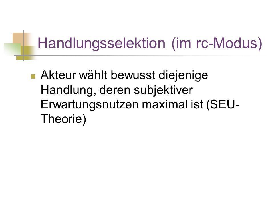 Handlungsselektion (im rc-Modus) Akteur wählt bewusst diejenige Handlung, deren subjektiver Erwartungsnutzen maximal ist (SEU- Theorie)