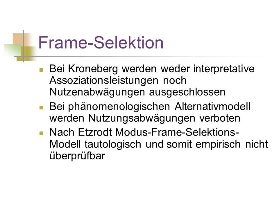 Frame-Selektion Bei Kroneberg werden weder interpretative Assoziationsleistungen noch Nutzenabwägungen ausgeschlossen Bei phänomenologischen Alternativmodell werden Nutzungsabwägungen verboten Nach Etzrodt Modus-Frame-Selektions- Modell tautologisch und somit empirisch nicht überprüfbar