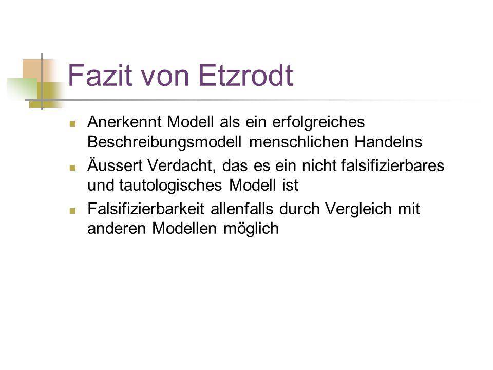 Fazit von Etzrodt Anerkennt Modell als ein erfolgreiches Beschreibungsmodell menschlichen Handelns Äussert Verdacht, das es ein nicht falsifizierbares und tautologisches Modell ist Falsifizierbarkeit allenfalls durch Vergleich mit anderen Modellen möglich
