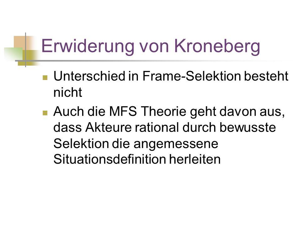 Erwiderung von Kroneberg Unterschied in Frame-Selektion besteht nicht Auch die MFS Theorie geht davon aus, dass Akteure rational durch bewusste Selektion die angemessene Situationsdefinition herleiten
