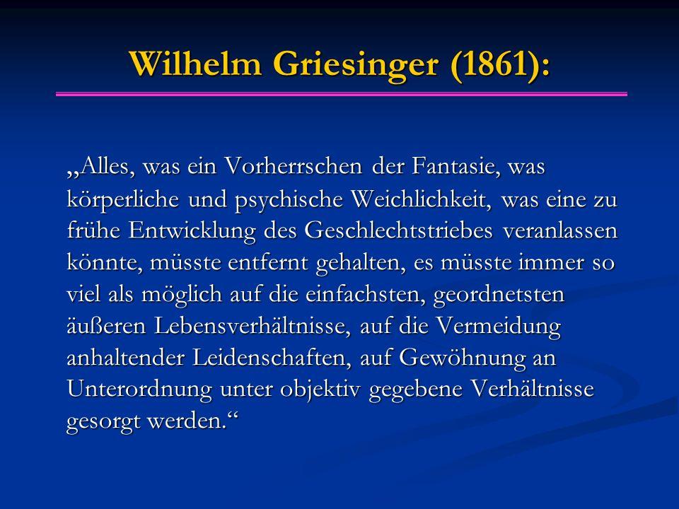 """Wilhelm Griesinger (1861): """" Alles, was ein Vorherrschen der Fantasie, was körperliche und psychische Weichlichkeit, was eine zu frühe Entwicklung des"""