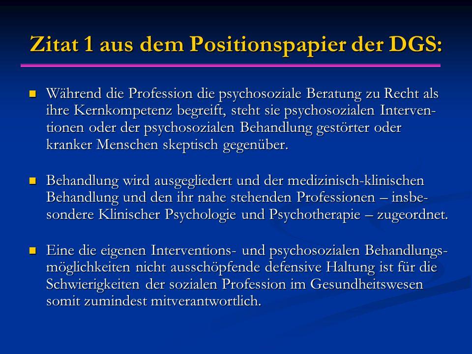 Zitat 1 aus dem Positionspapier der DGS: Während die Profession die psychosoziale Beratung zu Recht als ihre Kernkompetenz begreift, steht sie psychosozialen Interven- tionen oder der psychosozialen Behandlung gestörter oder kranker Menschen skeptisch gegenüber.