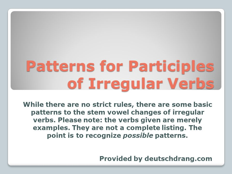 Patterns for Participles of Irregular Verbs While there are no strict rules, there are some basic patterns to the stem vowel changes of irregular verbs.