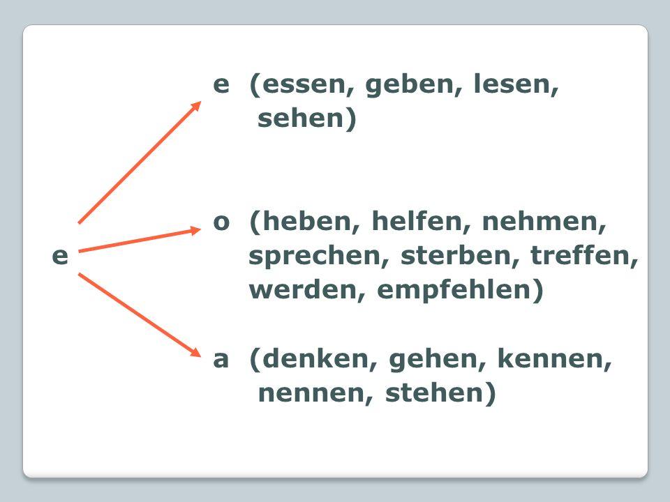 e (essen, geben, lesen, sehen) o (heben, helfen, nehmen, e sprechen, sterben, treffen, werden, empfehlen) a (denken, gehen, kennen, nennen, stehen)