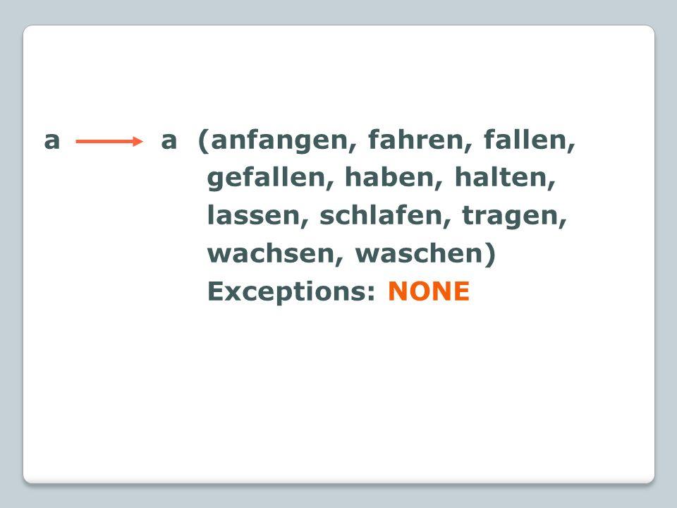 a a (anfangen, fahren, fallen, gefallen, haben, halten, lassen, schlafen, tragen, wachsen, waschen) Exceptions: NONE