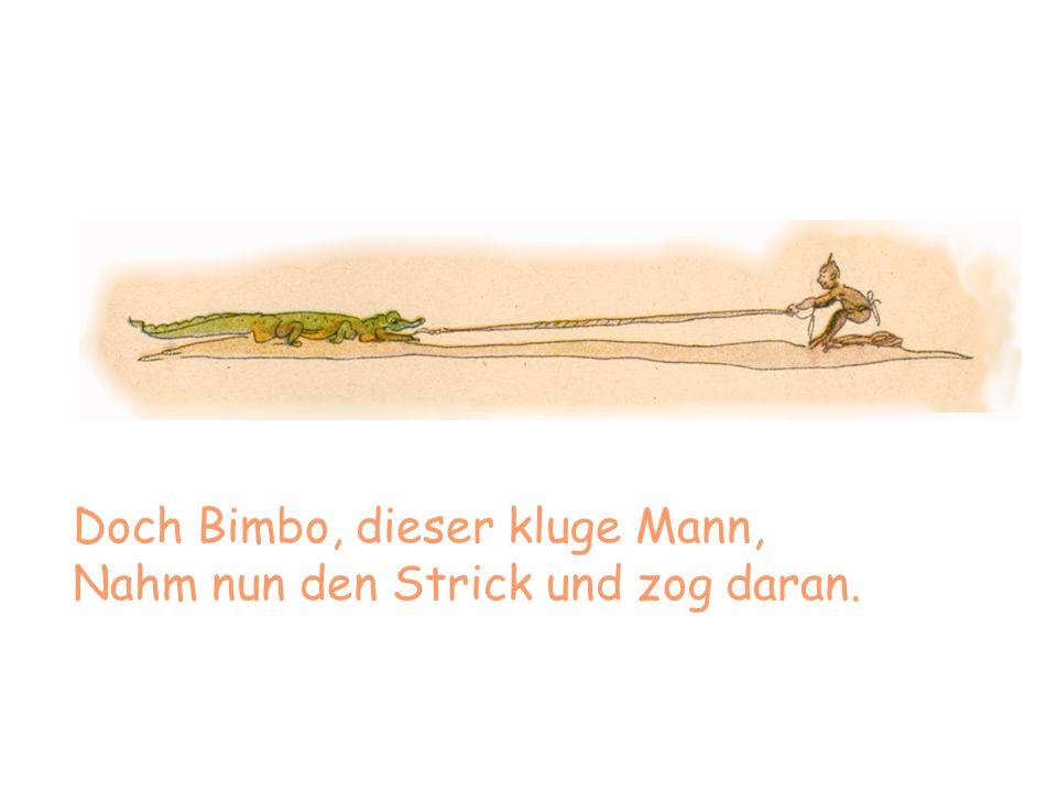 Doch Bimbo, dieser kluge Mann, Nahm nun den Strick und zog daran.