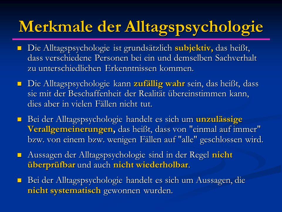 Merkmale der Alltagspsychologie Die Alltagspsychologie ist grundsätzlich subjektiv, das heißt, dass verschiedene Personen bei ein und demselben Sachverhalt zu unterschiedlichen Erkenntnissen kommen.