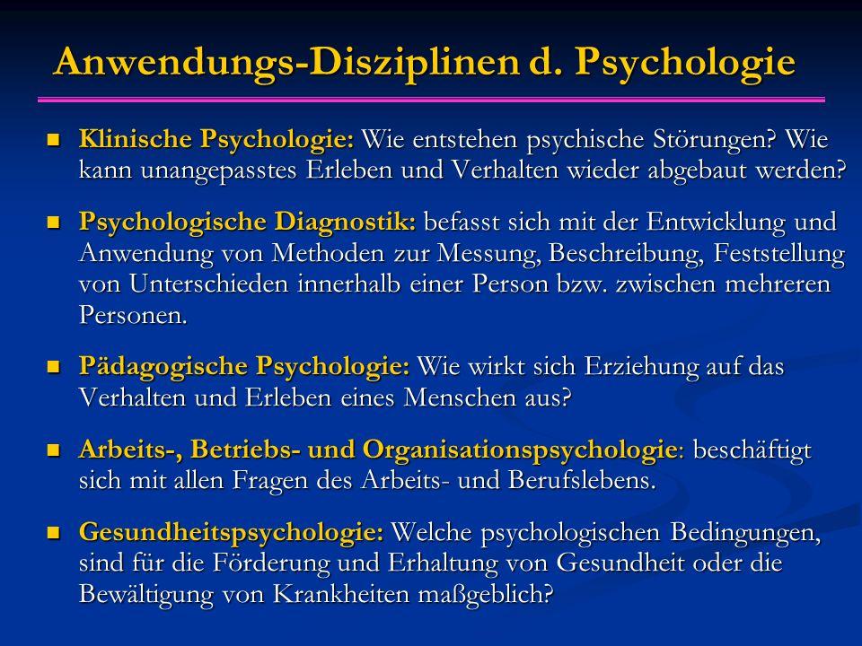 Anwendungs-Disziplinen d. Psychologie Klinische Psychologie: Wie entstehen psychische Störungen? Wie kann unangepasstes Erleben und Verhalten wieder a