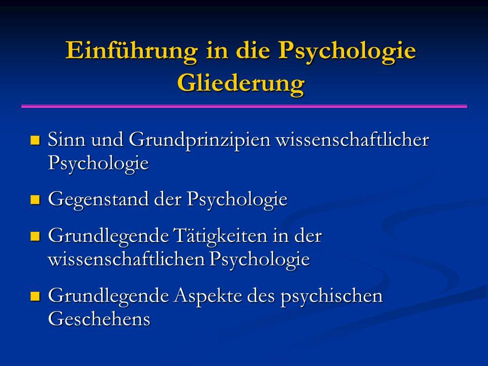 Einführung in die Psychologie Gliederung Sinn und Grundprinzipien wissenschaftlicher Psychologie Sinn und Grundprinzipien wissenschaftlicher Psychologie Gegenstand der Psychologie Gegenstand der Psychologie Grundlegende Tätigkeiten in der wissenschaftlichen Psychologie Grundlegende Tätigkeiten in der wissenschaftlichen Psychologie Grundlegende Aspekte des psychischen Geschehens Grundlegende Aspekte des psychischen Geschehens
