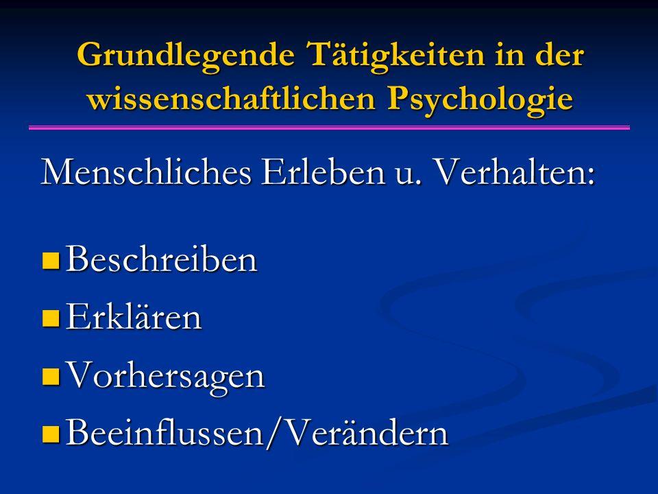 Grundlegende Tätigkeiten in der wissenschaftlichen Psychologie Menschliches Erleben u. Verhalten: Beschreiben Beschreiben Erklären Erklären Vorhersage