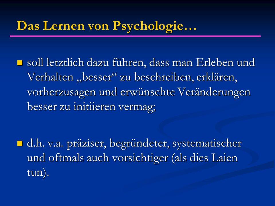 """Das Lernen von Psychologie… soll letztlich dazu führen, dass man Erleben und Verhalten """"besser zu beschreiben, erklären, vorherzusagen und erwünschte Veränderungen besser zu initiieren vermag; soll letztlich dazu führen, dass man Erleben und Verhalten """"besser zu beschreiben, erklären, vorherzusagen und erwünschte Veränderungen besser zu initiieren vermag; d.h."""