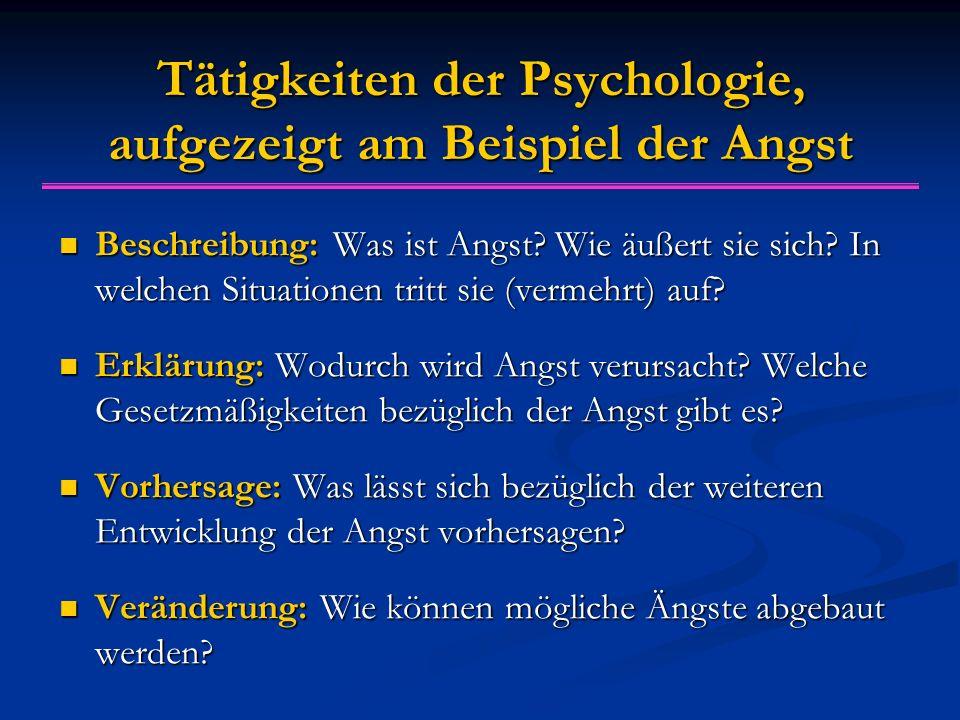 Tätigkeiten der Psychologie, aufgezeigt am Beispiel der Angst Beschreibung: Was ist Angst? Wie äußert sie sich? In welchen Situationen tritt sie (verm