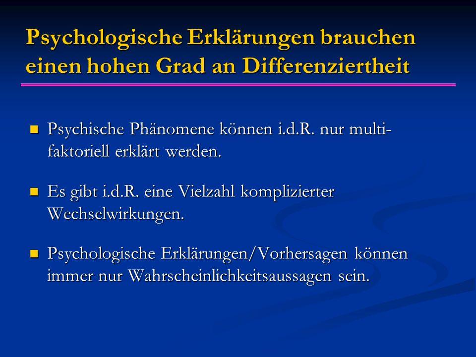 Psychologische Erklärungen brauchen einen hohen Grad an Differenziertheit Psychische Phänomene können i.d.R. nur multi- faktoriell erklärt werden. Psy