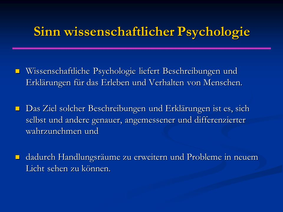 Sinn wissenschaftlicher Psychologie Wissenschaftliche Psychologie liefert Beschreibungen und Erklärungen für das Erleben und Verhalten von Menschen.