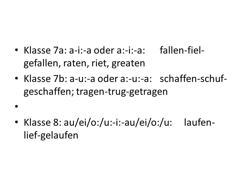 Klasse 7a: a-i:-a oder a:-i:-a:fallen-fiel- gefallen, raten, riet, greaten Klasse 7b: a-u:-a oder a:-u:-a:schaffen-schuf- geschaffen; tragen-trug-getragen Klasse 8: au/ei/o:/u:-i:-au/ei/o:/u:laufen- lief-gelaufen
