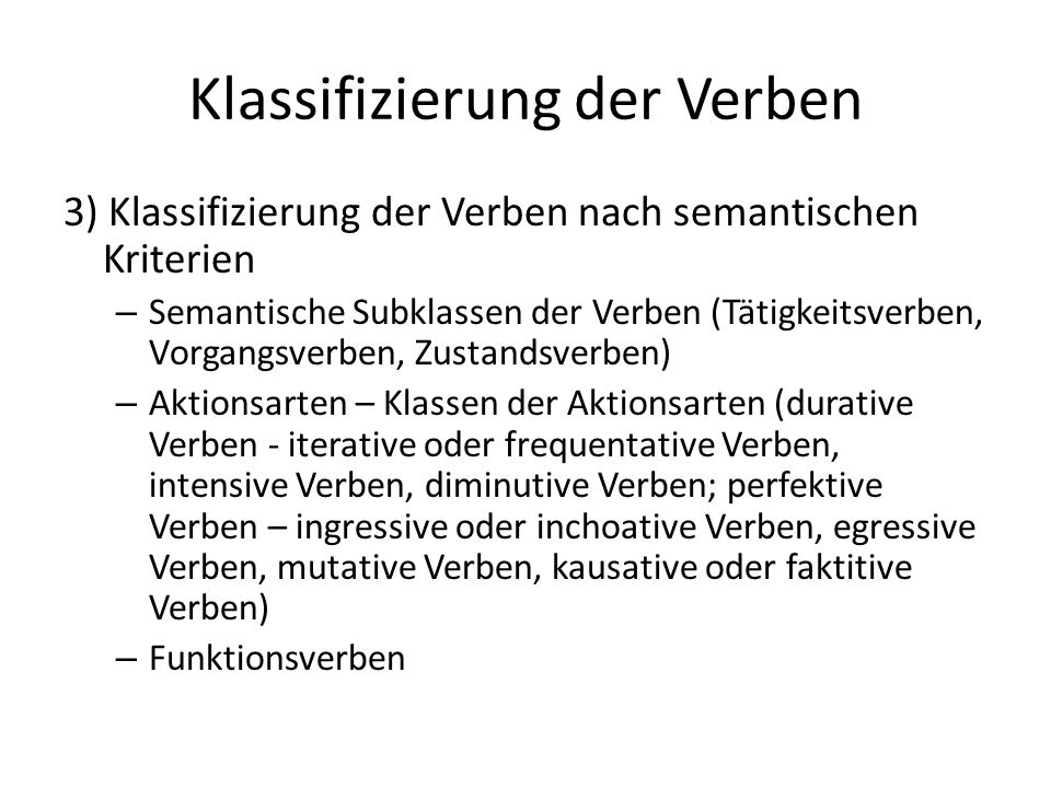 Klassifizierung der Verben 3) Klassifizierung der Verben nach semantischen Kriterien – Semantische Subklassen der Verben (Tätigkeitsverben, Vorgangsverben, Zustandsverben) – Aktionsarten – Klassen der Aktionsarten (durative Verben - iterative oder frequentative Verben, intensive Verben, diminutive Verben; perfektive Verben – ingressive oder inchoative Verben, egressive Verben, mutative Verben, kausative oder faktitive Verben) – Funktionsverben