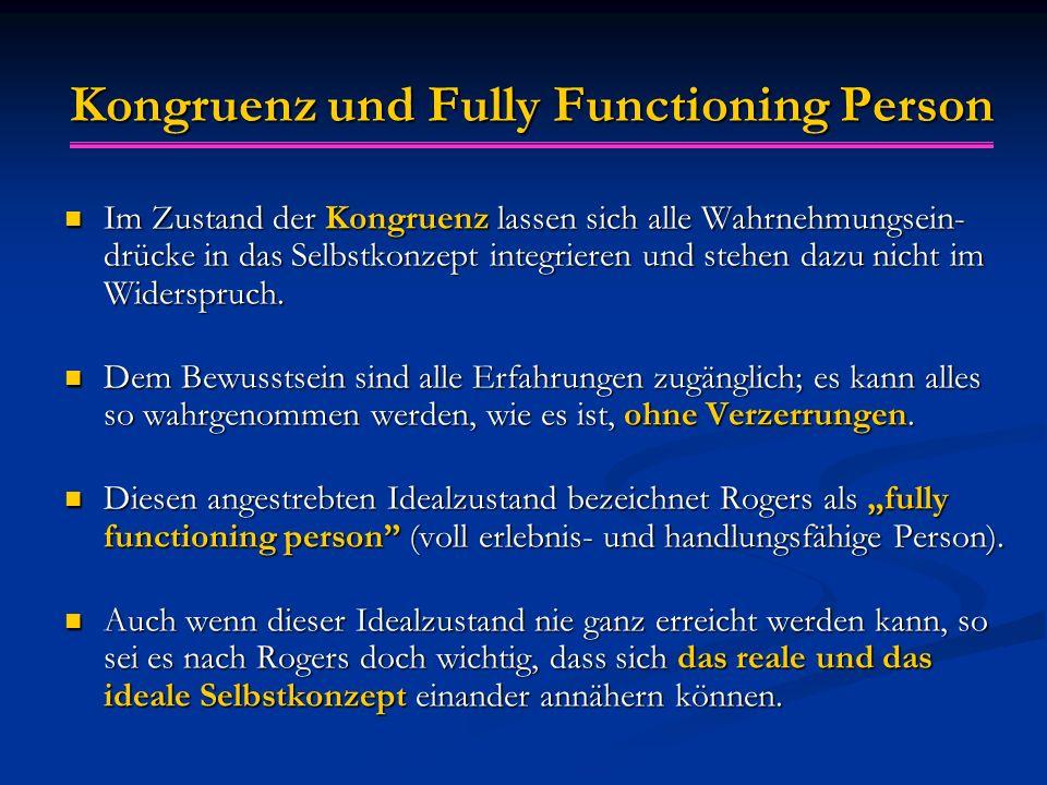 Kongruenz und Fully Functioning Person Im Zustand der Kongruenz lassen sich alle Wahrnehmungsein- drücke in das Selbstkonzept integrieren und stehen d