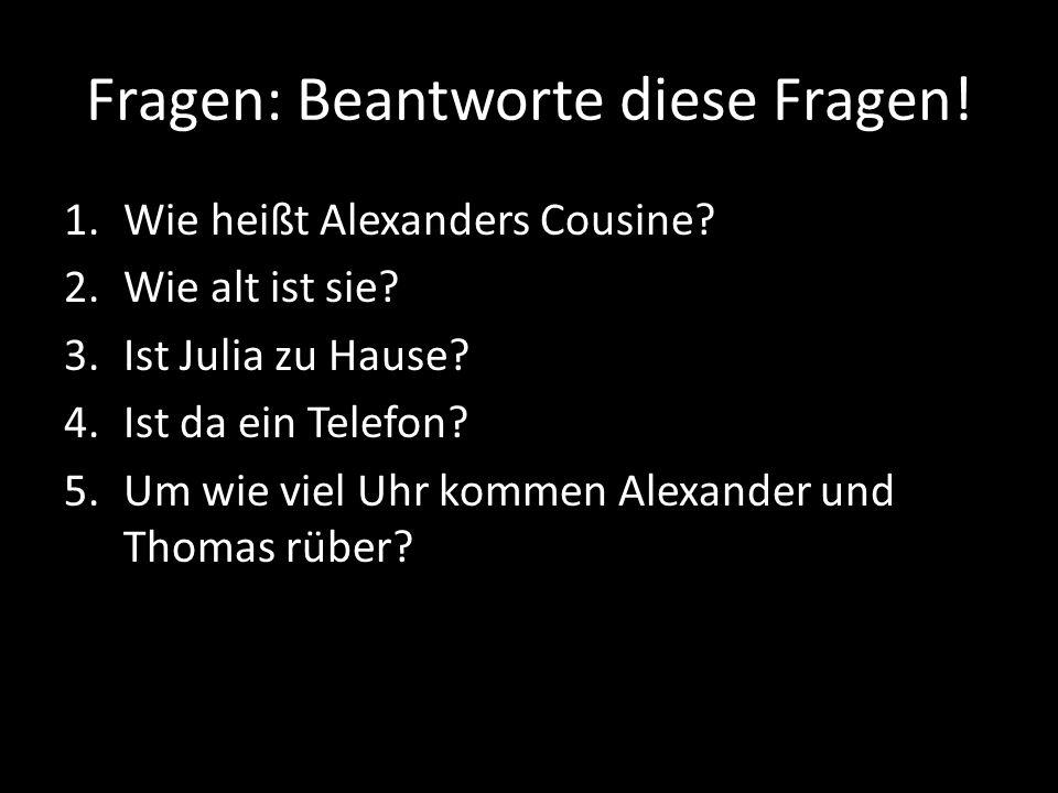Fragen: Beantworte diese Fragen.1.Wie heißt Alexanders Cousine.