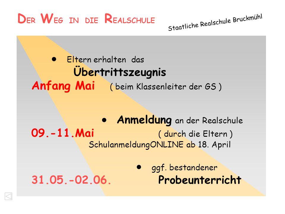 D ER W EG IN DIE R EALSCHULE Staatliche Realschule Bruckmühl  Eltern erhalten das Übertrittszeugnis Anfang Mai ( beim Klassenleiter der GS )  Anmeld