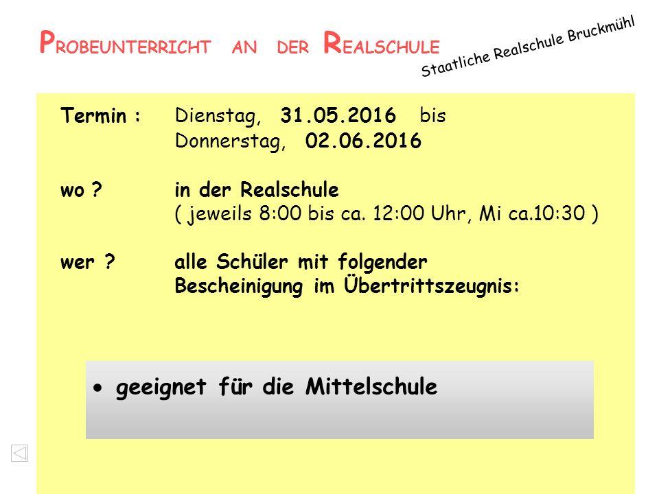 P ROBEUNTERRICHT AN DER R EALSCHULE Staatliche Realschule Bruckmühl Termin : Dienstag, 31.05.2016 bis Donnerstag, 02.06.2016 wo ?in der Realschule ( j