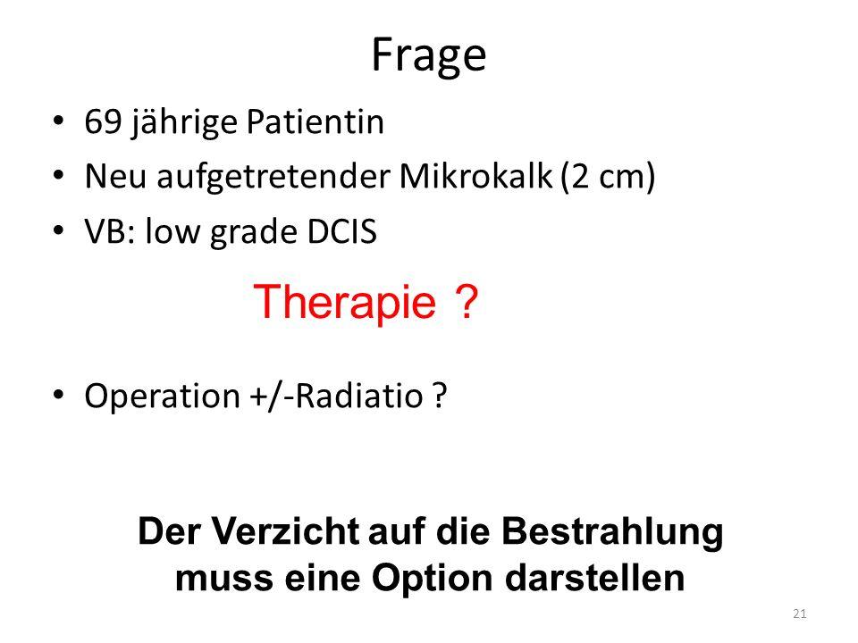 Frage 69 jährige Patientin Neu aufgetretender Mikrokalk (2 cm) VB: low grade DCIS Operation +/-Radiatio ? 21 Therapie ? Der Verzicht auf die Bestrahlu