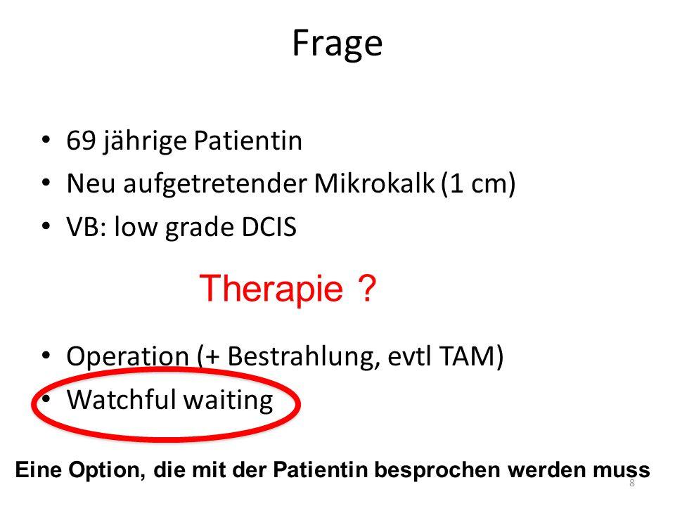 Frage 69 jährige Patientin Neu aufgetretender Mikrokalk (1 cm) VB: low grade DCIS Operation (+ Bestrahlung, evtl TAM) Watchful waiting 8 Therapie .