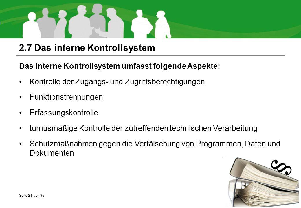 Seite 21 von 35 2.7 Das interne Kontrollsystem Das interne Kontrollsystem umfasst folgende Aspekte: Kontrolle der Zugangs- und Zugriffsberechtigungen Funktionstrennungen Erfassungskontrolle turnusmäßige Kontrolle der zutreffenden technischen Verarbeitung Schutzmaßnahmen gegen die Verfälschung von Programmen, Daten und Dokumenten