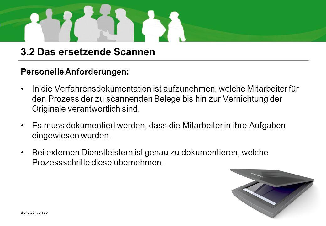Seite 25 von 35 3.2 Das ersetzende Scannen Personelle Anforderungen: In die Verfahrensdokumentation ist aufzunehmen, welche Mitarbeiter für den Prozess der zu scannenden Belege bis hin zur Vernichtung der Originale verantwortlich sind.