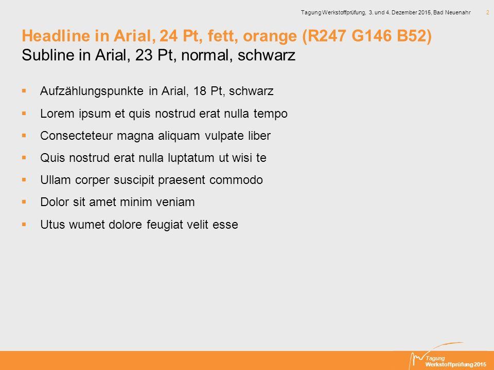 Tagung Werkstoffprüfung 2015 Tagung Werkstoffprüfung, 3. und 4. Dezember 2015, Bad Neuenahr 2 Headline in Arial, 24 Pt, fett, orange (R247 G146 B52) S