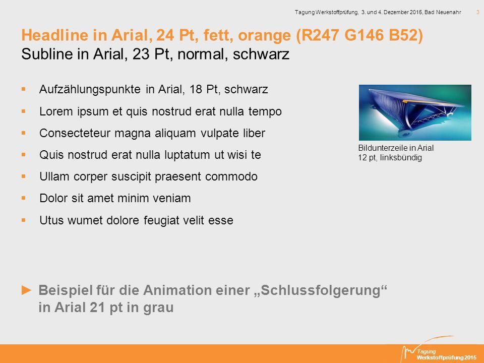 Tagung Werkstoffprüfung 2015 Tagung Werkstoffprüfung, 3. und 4. Dezember 2015, Bad Neuenahr 3 Headline in Arial, 24 Pt, fett, orange (R247 G146 B52) S