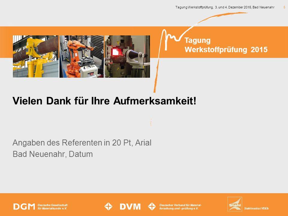 Tagung Werkstoffprüfung, 3. und 4. Dezember 2015, Bad Neuenahr 5 Angaben des Referenten in 20 Pt, Arial Bad Neuenahr, Datum Deutsche Gesellschaft für
