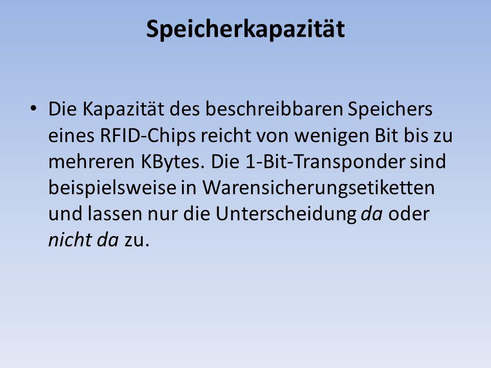 Speicherkapazität Die Kapazität des beschreibbaren Speichers eines RFID-Chips reicht von wenigen Bit bis zu mehreren KBytes. Die 1-Bit-Transponder sin