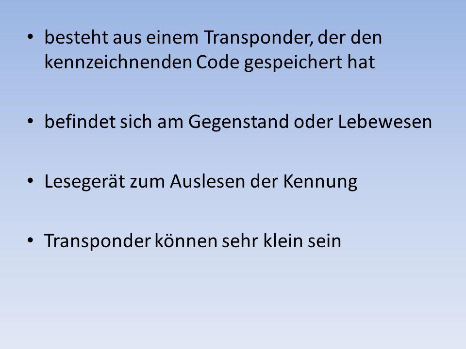 besteht aus einem Transponder, der den kennzeichnenden Code gespeichert hat befindet sich am Gegenstand oder Lebewesen Lesegerät zum Auslesen der Kenn