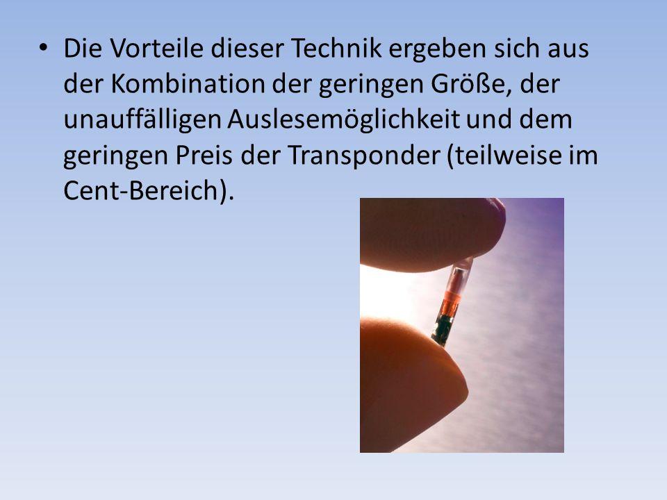 Die Vorteile dieser Technik ergeben sich aus der Kombination der geringen Größe, der unauffälligen Auslesemöglichkeit und dem geringen Preis der Trans