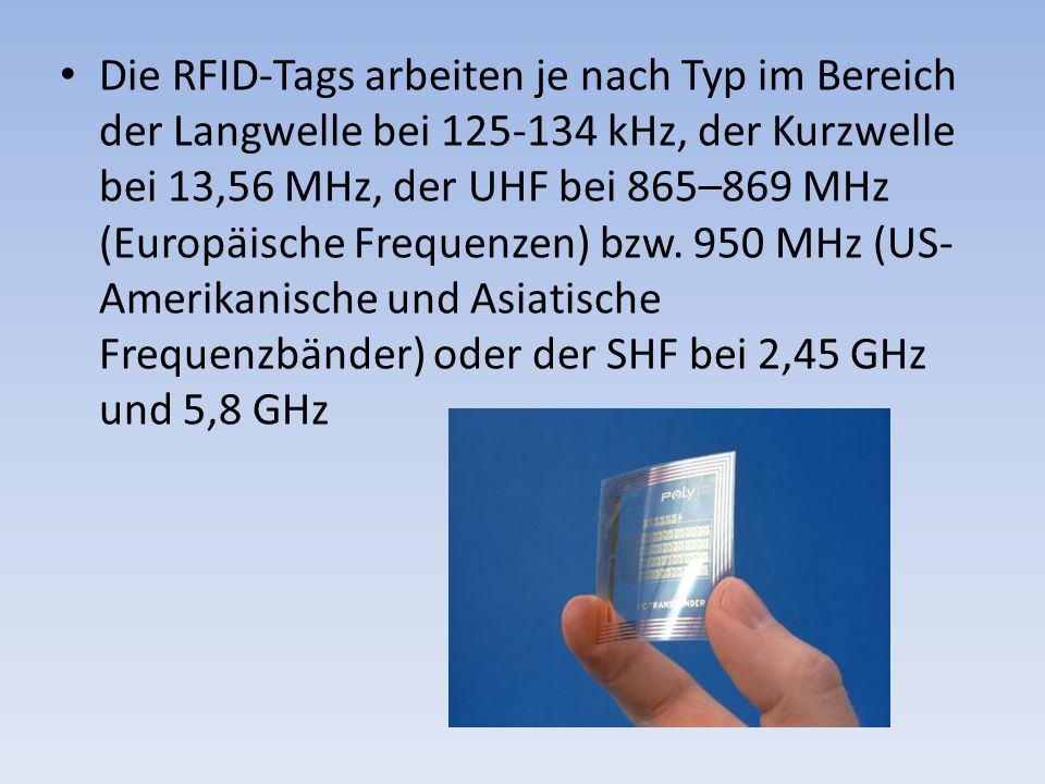Die RFID-Tags arbeiten je nach Typ im Bereich der Langwelle bei 125-134 kHz, der Kurzwelle bei 13,56 MHz, der UHF bei 865–869 MHz (Europäische Frequen