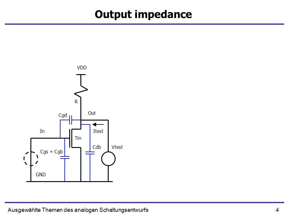 4Ausgewählte Themen des analogen Schaltungsentwurfs Output impedance In Out R Cgs + Cgb GND VDD Tin Cdb Cgd Vtest Itest
