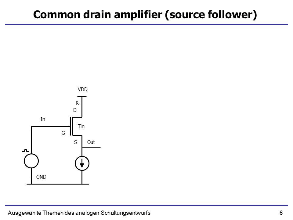 6Ausgewählte Themen des analogen Schaltungsentwurfs Common drain amplifier (source follower) In Out R S G D GND VDD Tin