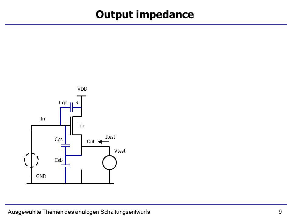 9Ausgewählte Themen des analogen Schaltungsentwurfs Output impedance In Out R GND VDD Tin Vtest Itest Cgs Cgd Csb