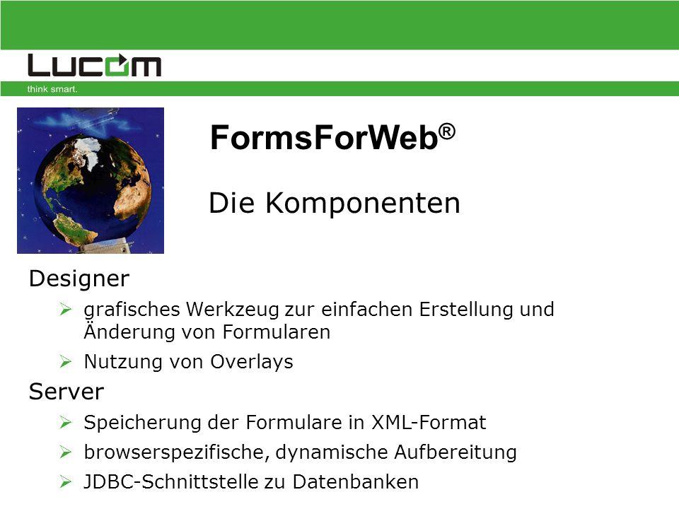 Designer  grafisches Werkzeug zur einfachen Erstellung und Änderung von Formularen  Nutzung von Overlays Server  Speicherung der Formulare in XML-Format  browserspezifische, dynamische Aufbereitung  JDBC-Schnittstelle zu Datenbanken Die Komponenten FormsForWeb ®