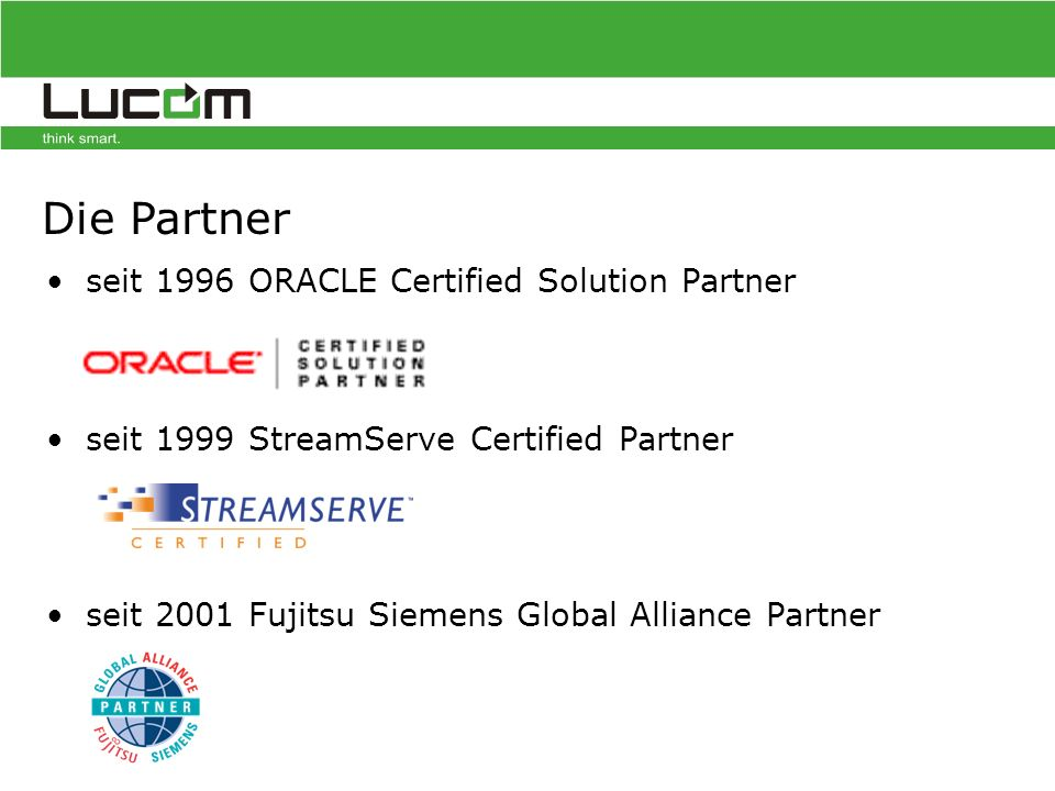 seit 1996 ORACLE Certified Solution Partner seit 1999 StreamServe Certified Partner seit 2001 Fujitsu Siemens Global Alliance Partner Die Partner