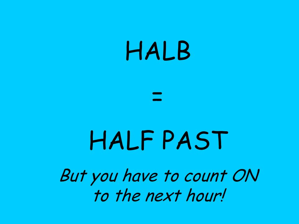 HALB = HALF PAST But you have to count ON to the next hour!
